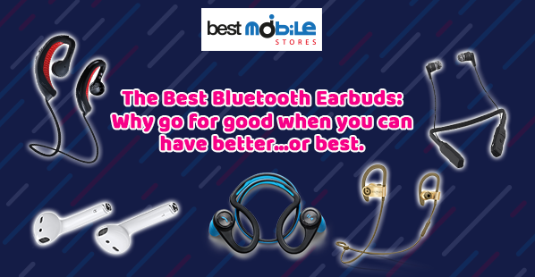 THE BEST BLUETOOTH EARBUDS: WHY GO FOR GOOD WHEN YOU CAN HAVE BETTER…OR BEST